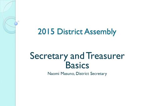 2015 District Assembly Secretary and Treasurer Basics Naomi Masuno, District Secretary.