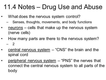 11.4 Notes – Drug Use and Abuse What does the nervous system control? –Senses, thoughts, movements, and body functions neurons – cells that make up the.