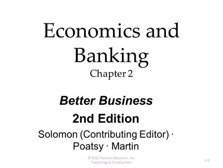 Economics and Banking Chapter 2 © 2012 Pearson Education, Inc. Publishing as Prentice Hall 2-1 Better Business 2nd Edition Solomon (Contributing Editor)