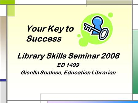 Your Key to Success Library Skills Seminar 2008 ED 1499 Gisella Scalese, Education Librarian.