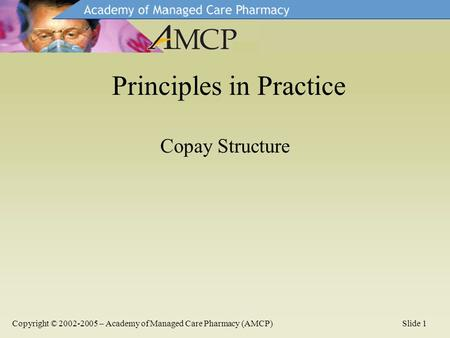Copay Structure Principles in Practice Copyright © 2002-2005 – Academy of Managed Care Pharmacy (AMCP)Slide 1.