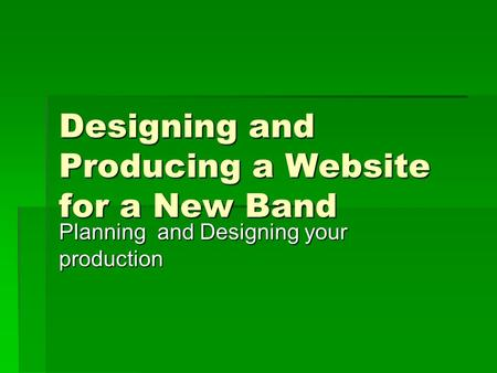 Designing and Producing a Website for a New Band Planning and Designing your production.