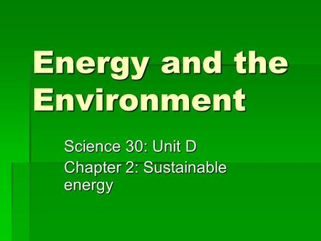Energy and the Environment Science 30: Unit D Chapter 2: Sustainable energy.