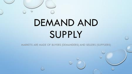 DEMAND AND SUPPLY MARKETS ARE MADE OF BUYERS (DEMANDERS) AND SELLERS (SUPPLIERS)
