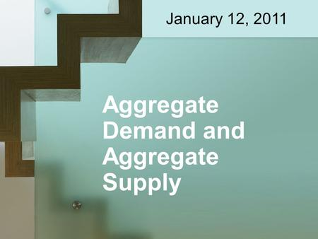 Aggregate Demand and Aggregate Supply January 12, 2011.