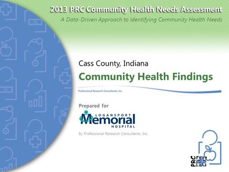2013 PRC Community Health Needs Assessment A Data-Driven Approach to Identifying Community Health Needs Community Health Findings Cass County, Indiana.