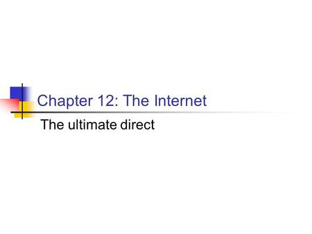 Chapter 12: The Internet The ultimate direct. Internet Facts U.S. firms spend $14.7 billion on Internet advertising in 2005 By 2010, they are expected.