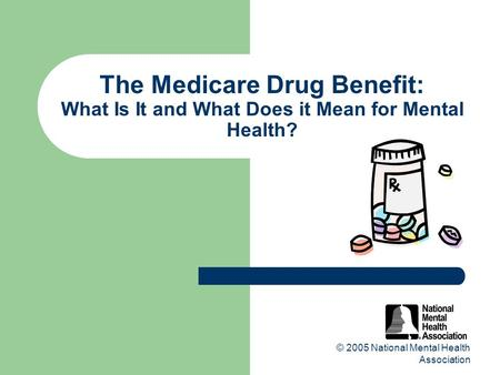 © 2005 National Mental Health Association The Medicare Drug Benefit: What Is It and What Does it Mean for Mental Health?