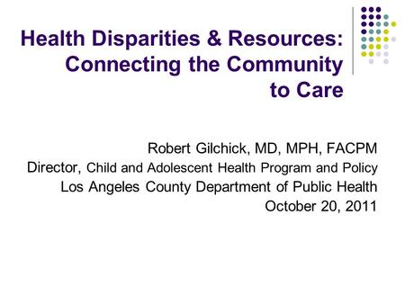 Health Disparities & Resources: Connecting the Community to Care Robert Gilchick, MD, MPH, FACPM Director, Child and Adolescent Health Program and Policy.