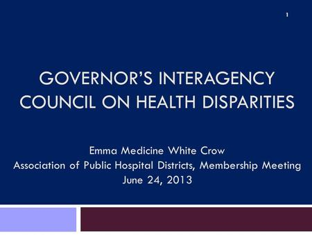 GOVERNOR'S INTERAGENCY COUNCIL ON HEALTH DISPARITIES Emma Medicine White Crow Association of Public Hospital Districts, Membership Meeting June 24, 2013.