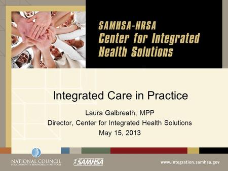 Integrated Care in Practice Laura Galbreath, MPP Director, Center for Integrated Health Solutions May 15, 2013.