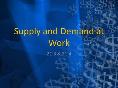 Supply and Demand at Work 21.3 & 21.4. What is Supply and Demand The amount of goods a producer is willing to sell at market prices. Opposite of demand.
