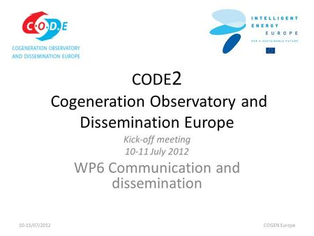 CODE 2 Cogeneration Observatory and Dissemination Europe Kick-off meeting 10-11 July 2012 WP6 Communication and dissemination 10-11/07/2012COGEN Europe.