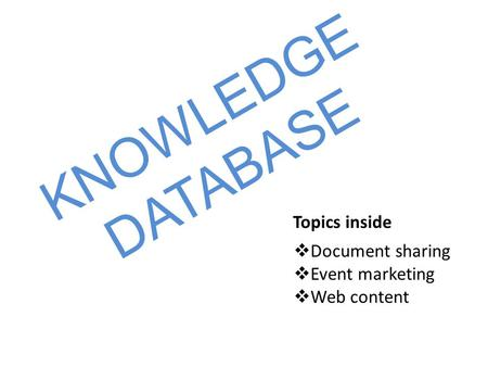 KNOWLEDGE DATABASE Topics inside  Document sharing  Event marketing  Web content.