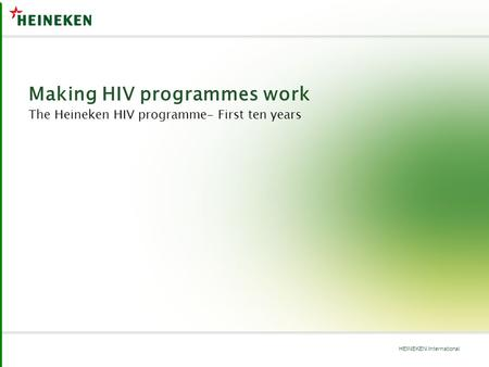 HEINEKEN International Making HIV programmes work The Heineken HIV programme- First ten years.