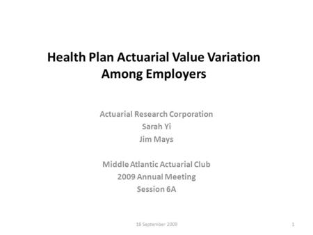 18 September 20091 Health Plan Actuarial Value Variation Among Employers Actuarial Research Corporation Sarah Yi Jim Mays Middle Atlantic Actuarial Club.