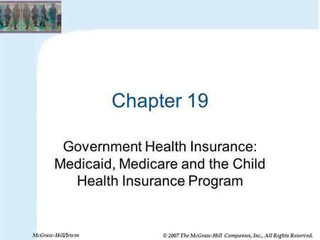 © 2007 The McGraw-Hill Companies, Inc., All Rights Reserved. McGraw-Hill/Irwin Chapter 19 Government Health Insurance: Medicaid, Medicare and the Child.