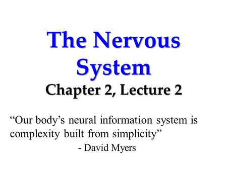 "The Nervous System Chapter 2, Lecture 2 ""Our body's neural information system is complexity built from simplicity"" - David Myers."
