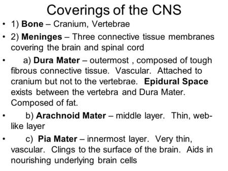 Coverings of the CNS 1) Bone – Cranium, Vertebrae 2) Meninges – Three connective tissue membranes covering the brain and spinal cord a) Dura Mater – outermost,