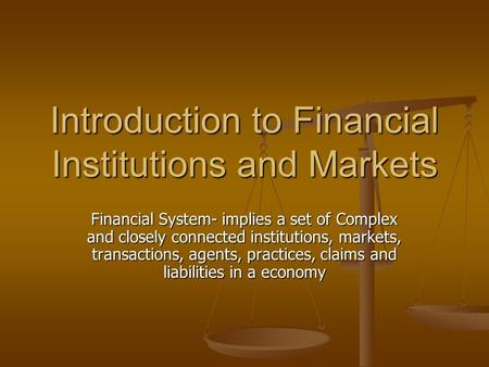 Introduction to Financial Institutions and Markets Financial System- implies a set of Complex and closely connected institutions, markets, transactions,