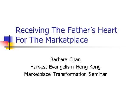 Receiving The Father's Heart For The Marketplace Barbara Chan Harvest Evangelism Hong Kong Marketplace Transformation Seminar.