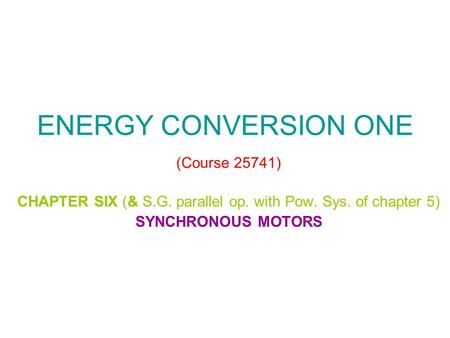 ENERGY CONVERSION ONE (Course 25741) CHAPTER SIX (& S.G. parallel op. with Pow. Sys. of chapter 5) SYNCHRONOUS MOTORS.
