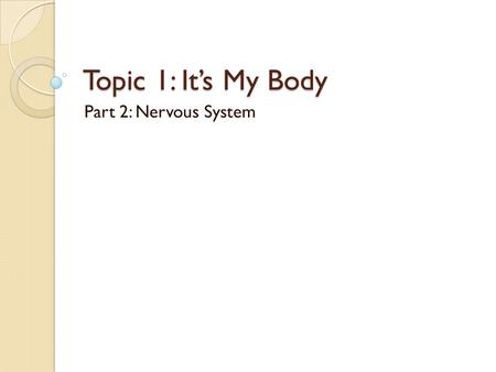 Topic 1: It's My Body Part 2: Nervous System.