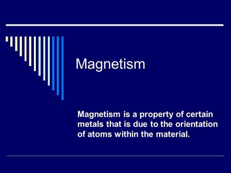 Magnetism Magnetism is a property of certain metals that is due to the orientation of atoms within the material.