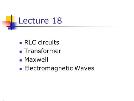 Lecture 18 RLC circuits Transformer Maxwell Electromagnetic Waves.