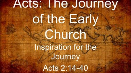 Acts: The Journey of the Early Church Inspiration for the Journey Acts 2:14-40.
