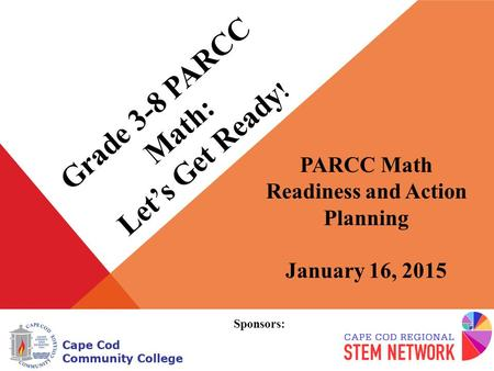 Grade 3-8 PARCC Math: Let's Get Ready ! PARCC Math Readiness and Action Planning January 16, 2015 Sponsors: