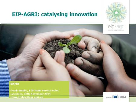 EIP-AGRI: catalysing innovation EKMA Frank Stubbe, EIP-AGRI Service Point Lysomice, 18th November 2014