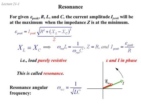 Lecture 21-1 Resonance For given  peak, R, L, and C, the current amplitude I peak will be at the maximum when the impedance Z is at the minimum. Resonance.