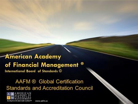 Www.aafm.us Building the world's future leaders <strong>in</strong> <strong>finance</strong>™ American Academy of Financial Management ® International Board of Standards © AAFM ® Global.