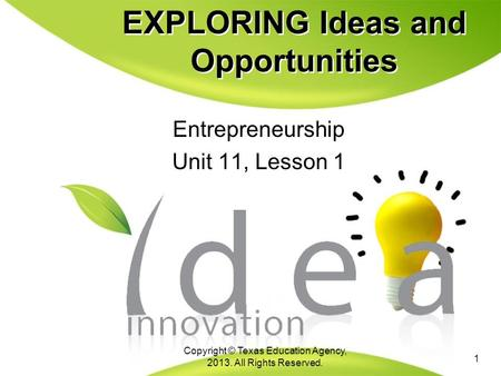 EXPLORING Ideas and Opportunities Entrepreneurship Unit 11, Lesson 1 Entrepreneurship Unit 11, Lesson 1 1 Copyright © Texas Education Agency, 2013. All.