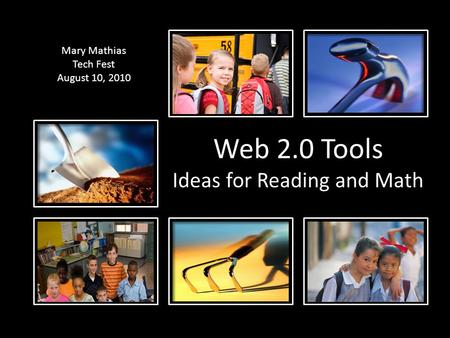 Web 2.0 Tools Ideas for Reading and Math Mary Mathias Tech Fest August 10, 2010.