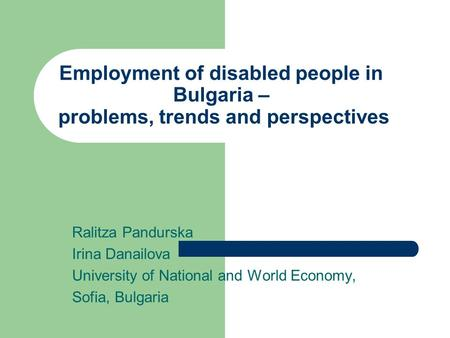 Employment of disabled people in Bulgaria – problems, trends and perspectives Ralitza Pandurska Irina Danailova University of National and World Economy,