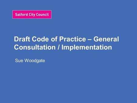 Draft Code of Practice – General Consultation / Implementation Sue Woodgate.