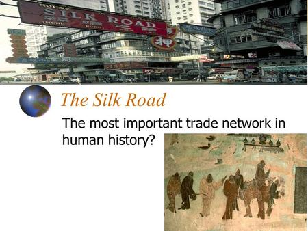 The Silk Road The most important trade network in human history?