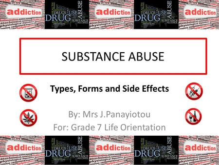 SUBSTANCE ABUSE Types, Forms and Side Effects By: Mrs J.Panayiotou For: Grade 7 Life Orientation.