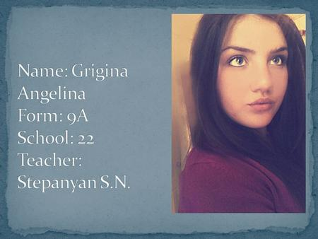 Name: Grigina Angelina Form: 9A School: 22 Teacher: Stepanyan S.N.