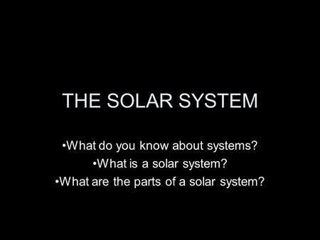 <strong>THE</strong> <strong>SOLAR</strong> <strong>SYSTEM</strong> What do you know about <strong>systems</strong>? What is a <strong>solar</strong> <strong>system</strong>? What are <strong>the</strong> parts of a <strong>solar</strong> <strong>system</strong>?