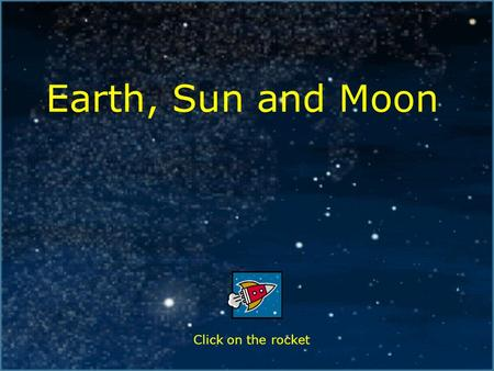 Earth, Sun and Moon Click on the rocket. Index The Shape of the Earth, Sun and Moon The Size of the Earth, Sun and Moon The Sun – Facts Shadows Night.