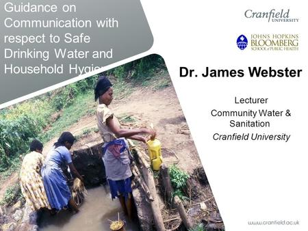 Guidance on Communication with respect to Safe Drinking Water and Household Hygiene Dr. James Webster Lecturer Community Water & Sanitation Cranfield University.