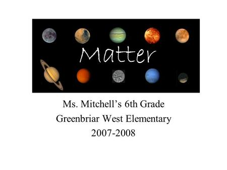 Ms. Mitchell's 6th Grade Greenbriar West Elementary 2007-2008 Matter.