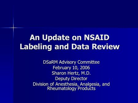 An Update on NSAID Labeling and Data Review DSaRM Advisory Committee February 10, 2006 Sharon Hertz, M.D. Deputy Director Division of Anesthesia, Analgesia,