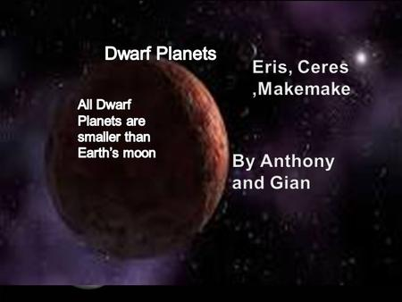 By Anthony and Gian. Eris is the largest Dwarf Planet. Eris is slightly larger than Pluto. Eris is so far away and faint, even the Hubble Space Telescope.