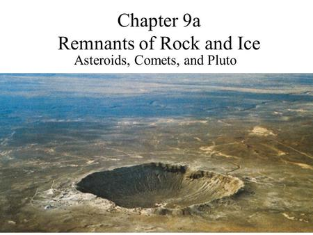 Chapter 9a Remnants of Rock and Ice Asteroids, Comets, and Pluto.