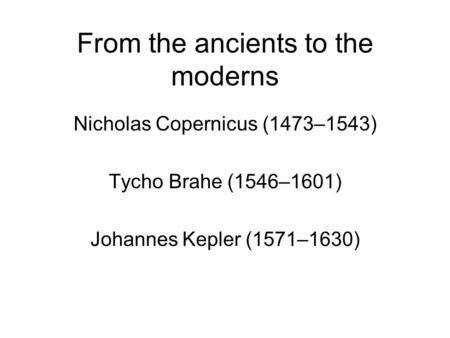 From the ancients to the moderns Nicholas Copernicus (1473–1543) Tycho Brahe (1546–1601) Johannes Kepler (1571–1630)