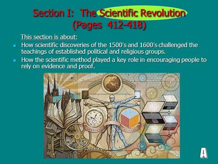 Section I: The Scientific Revolution (Pages 412-418) This section is about: This section is about: How scientific discoveries of the 1500 ' s and 1600.